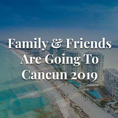 Family & Friends are Going to Cancun 2019