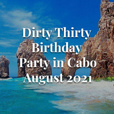 Dirty Thirty Birthday Party in Cabo August 2021